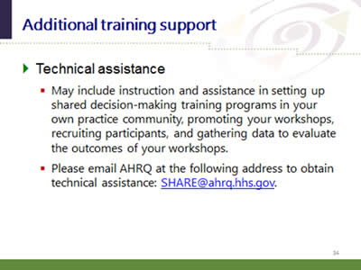 Slide 34: Additional training support. Technical assistance: May include instruction and assistance in setting up shared decision-making training programs in your own practice community, promoting your workshops, recruiting participants, and gathering data to evaluate the outcomes of your workshops Please email AHRQ at the following address to obtain technical assistance: SHARE@ahrq.hhs.gov.