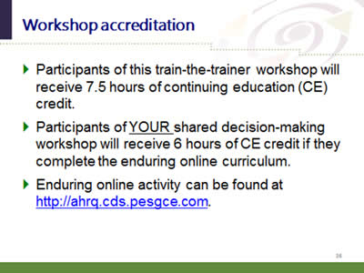 Slide 36: Workshop accreditation. Participants of this train-the-trainer workshop will receive 7.5 hours of continuing education (CE) credit. Participants of YOUR shared decision-making workshop will receive 6 hours of CE credit if they complete the enduring online curriculum. Enduring online activity can be found at http://ahrq.cds.pesgce.com.