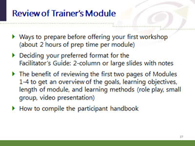 Slide 37: Review of Trainer's Module. Ways to prepare before offering your first workshop (about 2 hours of prep time per module). Deciding your preferred format for the Facilitator's Guide: 2-column or large slides with notes. The benefit of reviewing the first two pages of Modules 1-4 to get an overview of the goals, learning objectives, length of module, and learning methods (role play, small group, video presentation). How to compile the participant handbook.