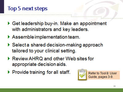 Slide 39: Top 5 next steps. Get leadership buy-in. Make an appointment with administrators and key leaders. Assemble implementation team. Select a shared decision-making approach tailored to your clinical setting. Review AHRQ and other Web sites for appropriate decision aids. Provide training for all staff. Note: Refer to Tool 8: User Guide, pages 3-9.