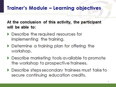 Slide 4: Trainer's Module--Learning objectives. At the conclusion of this activity, the participant will be able to: Describe the required resources for implementing the training. Determine a training plan for offering the workshop. Describe marketing tools available to promote the workshop to prospective trainees. Describe steps secondary trainees must take to secure continuing education credits.