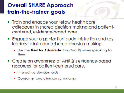 Slide 5: Overall SHARE Approach train-the-trainer goals. Train and engage your fellow health care colleagues in shared decision making and patient-centered, evidence-based care. Engage your organization's administration and key leaders to introduce shared decision making.(Use the Brief for Administrators (Tool 9) when speaking to them.) Create an awareness of AHRQ's evidence-based resources for patient-centered care.(Interactive decision aids; Consumer and clinician summaries.)