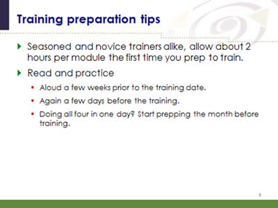 Slide 6: Training preparation tips. Seasoned and novice trainers alike, allow about 2 hours per module the first time you prep to train. Read and practice. (Aloud a few weeks prior to the training date; Again a few days before the training; Doing all four in one day? Start prepping the month before training.)