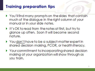 Slide 7: Training preparation tips. You'll find many prompts on the slides that contain much of the dialogue in the right column of your manual or in your slide notes. It's OK to read from the notes at first, but try to glance up often. Soon it will become second nature. You don't have to be a subject-matter expert in shared decision making, PCOR, or health literacy. Your commitment to incorporating shared decision making at your organization will show through as you train.