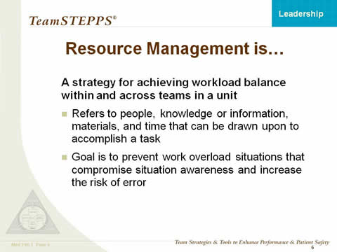 Resource Management is... A strategy for achieving workload balance within and across teams in a unit. Refers to people, knowledge or information, materials and time that can be drawn upon to accomplish a task. Goal is to prevent work overload situations that compromise situation awareness and increase the risk of error.