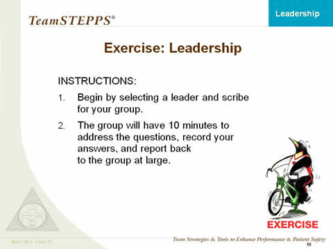Exercise: Leadership. Instructions: Begin by selecting a leader and scribe for your group. The group will have ten minutes to address the questions, record your answers, and report back to the group at large.