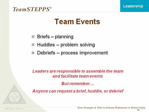 Team Events. Briefs--planning; Huddles--problem solving; and Debriefs--process improvement. Leaders are responsible to assemble the team and facilitate team events. But remember... Anyone can request a brief, huddle, or debrief.