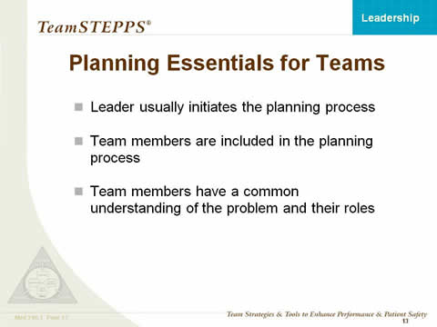 Planning Essentials for Teams: Leader usually initiates the planning process. Team members are included in the planning process. Team members have a common understanding of the problem and their roles.