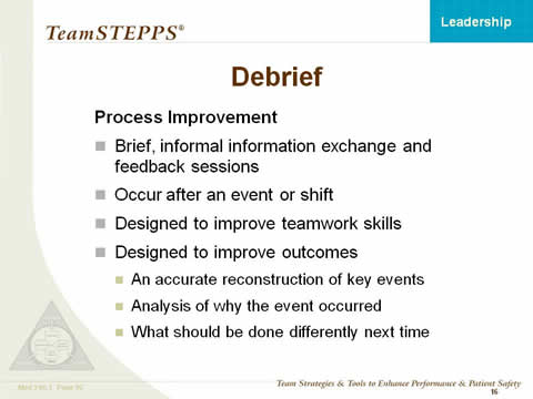 Debrief -- Process Improvement: Brief, informal information exchange and feedback sessions; Occur after an event or shift; Designed to improve teamwork skills; Designed to improve outcomes. An accurate reconstruction of key events; Analysis of why the event occurred; What should be done differently next time.