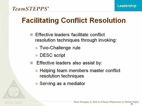 Facilitating Conflict Resolution: Effective leaders facilitate conflict resolution techniques through invoking: Two-Challenge rule; and DESC script. Effective leaders also assist by: Helping team members master conflict resolution techniques; and Serving as a mediator.