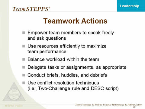 Teamwork Actions: Empower team members to speak freely and ask questions; Utilize resources efficiently to maximize team performance; Balance workload within the team; Delegate tasks or assignments, as appropriate; Conduct briefs, huddles, and debriefs; and Utilize conflict resolution techniques (i.e., Two-Challenge rule and DESC script).