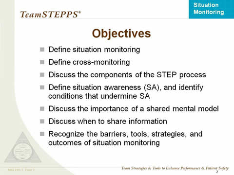 Objectives: Define situation monitoring; Define cross monitoring; Discuss the components of the STEP process; Define situation awareness (SA), and identify conditions that undermine SA; Discuss the importance of a shared mental mode; Discuss when to share information; and Recognize the barriers, tools, strategies, and outcomes of situation monitoring