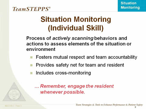 Situation Monitoring (Individual Skill) -- Process of actively scanning behaviors and actions to assess elements of the situation or environment: Fosters mutual respect and team accountability; Provides safety net for team and resident; Includes cross-monitoring. Remember, engage the resident whenever possible.