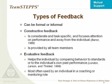 Types of Feedback. Can be formal or informal. Constructive feedback: Is considerate and task specific, and focuses attention on performance and away from the individual (Baron, 1988). Is provided by all team members. Evaluative feedback: Helps the individual by comparing behavior to standards or to the individual's own past performance (London, Larson, and Thisted, 1999). Most often used by an individual in a coaching or mentoring role.