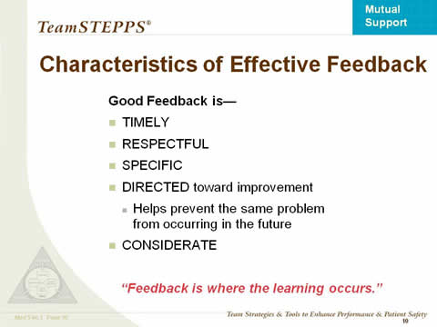 "Characteristics of Effective Feedback. Good Feedback is— Timely; Respectful; Specific; Directed toward improvement; Helps prevent the same problem .from occurring in the future; Considerate. ""Feedback is where the learning occurs."""