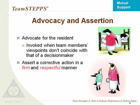 Advocate for the resident: Invoked when team members' viewpoints don't coincide with that of a decisionmaker. Assert a corrective action in a firm and respectful manner.