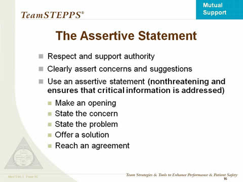 The Assertive Statement. Respect and support authority; Clearly assert concerns and suggestions; Use an assertive statement (nonthreatening and ensures that critical information is addressed); Make an opening; State the concern; State the problem; Offer a solution; Reach an agreement.