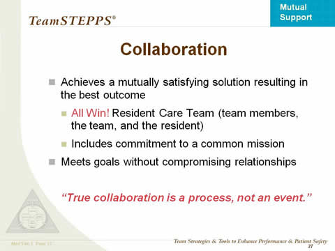 Collaboration achieves a mutually satisfying solution resulting in the best outcome: All Win! Resident Care Team (team members, the team, and the resident). Includes commitment to a common mission. Meets goals without compromising relationships.