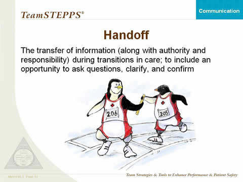 Handoff: The transfer of information (along with authority and responsibility) during transitions in care across the continuum; to include an opportunity to ask questions, clarify, and confirm.