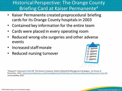 Kaiser Permanente created preprocedural briefing cards for its Orange County hospitals in 2003. Contained key information for the entire team. Cards were placed in every operating room. Reduced wrong-site surgeries and other adverse events. Increased staff morale. Reduced nursing turnover.