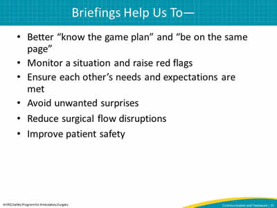 "Better ""know the game plan"" and ""be on the same page"". Monitor a situation and raise red flags. Ensure each other's needs and expectations are met. Avoid unwanted surprises. Reduce surgical flow disruptions. Improve patient safety."