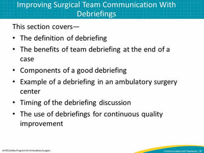 This section covers—  The definition of debriefing. The benefits of team debriefing at the end of a case. Components of a good debriefing. Example of a debriefing in an ambulatory surgery center. Timing of the debriefing discussion. The use of debriefings for continuous quality improvement.