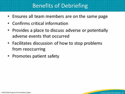 Ensures all team members are on the same page. Confirms critical information. Provides a place to discuss adverse or potentially adverse events that occurred. Facilitates discussion of how to stop problems from reoccurring. Promotes patient safety.