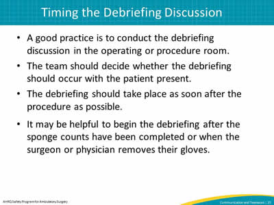 A good practice is to conduct the debriefing discussion in the operating or procedure room. The team should decide whether the debriefing should occur with the patient present. The debriefing should take place as soon after the procedure as possible. It may be helpful to begin the debriefing after the sponge counts have been completed or when the surgeon or physician removes their gloves.