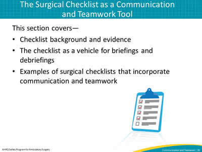 This section covers—  Checklist background and evidence. The checklist as a vehicle for briefings and debriefings. Examples of surgical checklists that incorporate communication and teamwork.