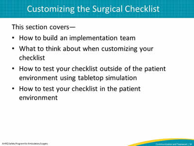 This section covers—  How to build an implementation team. What to think about when customizing your checklist. How to test your checklist outside of the patient environment using tabletop simulation. How to test your checklist in the patient environment.