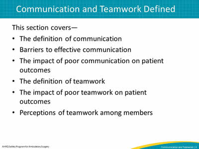 This section covers—  The definition of communication. Barriers to effective communication. The impact of poor communication on patient outcomes. The definition of teamwork. The impact of poor teamwork on patient outcomes. Perceptions of teamwork among members.