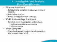 4. Investigation and Analysis: Post-Event Process: 72 hours Post-Event: Schedule and complete interviews, review of records - Hold billing process, Notify liability insurance carrier(s). 30-45 Business Days Post-Event: Conduct event investigation and analysis - Confirmation and Consensus meeting, Solutions meeting. When Complete: Share findings with patient, family, providers, and insurance carrier(s).
