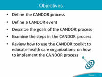 Objectives: Define the CANDOR process, Define a CANDOR event, Describe the goals of the CANDOR process, Examine the steps in the CANDOR process, Review how to use the CANDOR toolkit to educate health care organizations on how to implement the CANDOR process.