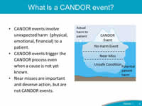 What is a CANDOR event? CANDOR events involve unexpected harm  (physical, emotional, financial) to a patient. CANDOR events trigger the CANDOR process even when a cause is not yet known. Near misses are important and deserve action, but are not CANDOR events.
