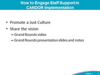 How to Engage Staff Support in CANDOR Implementation: Promote a Just Culture Share the vision Grand Rounds video, Grand Rounds presentation slides and notes.