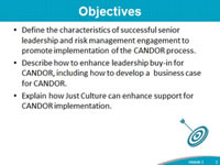 Objectives: Define the characteristics of successful senior leadership and risk management engagement to promote implementation of the CANDOR process. Describe how to enhance leadership buy-in for CANDOR, including how to develop a  business case for CANDOR. Explain how Just Culture can enhance support for CANDOR implementation.