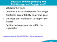 Impact of Senior Leadership and Risk Management Engagement: Validates the work, Demonstrates system support for change, Reinforces accountability to achieve goals, Enhances staff motivation to support the process, Facilitates change process within the organization. Footnote: Additional Resource: TeamSTEPPS® 2.0 – Change Management.