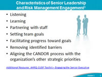 Characteristics of Senior Leadership and Risk Management Engagement: Listening, Learning, Partnering with staff, Setting team goals, Facilitating progress toward goals, Removing identified barriers, Aligning the CANDOR process with the organization's other strategic priorities. Footnote: Additional Resource: AHRQ CUSP Toolkit – Engaging the Senior Executive.