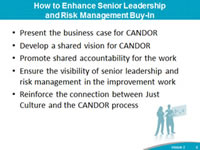 How to Enhance Senior Leadership and Risk Management Buy-In: Present the business case for CANDOR, Develop a shared vision for CANDOR, Promote shared accountability for the work, Ensure the visibility of senior leadership and risk management in the improvement work, Reinforce the connection between Just Culture and the CANDOR process.