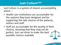 Just Culture: Just Culture is a system of shared accountability, where health care institutions are accountable for the systems they have designed and for supporting the safe choices of the patients, visitors and staff, Staff are accountable for the quality of their choices, knowing that they may not be perfect, but can strive to make the best possible choices available.