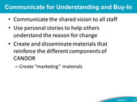 Communicate for Understanding and Buy-In: Communicate the shared vision to all staff, Use personal stories to help others understand the reason for change, Create and disseminate materials that reinforce the different components of CANDOR - Create 'marketing' materials.