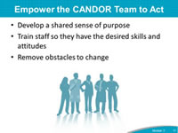 Empower the CANDOR Team to Act: Develop a shared sense of purpose, Train staff so they have the desired skills and attitudes, Remove obstacles to change.