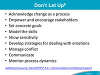 Don't Let Up: Acknowledge change as a process, Empower and encourage stakeholders, Set concrete goals, Model the skills, Show sensitivity, Develop strategies for dealing with emotions, Manage conflict, Communicate,  Monitor process dynamics.Additional resource: TeamSTEPPS® 2.0 – Communication and Mutual Support.