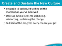 Create and Sustain the New Culture: Set goals to continue building on the momentum you've achieved. Develop action steps for stabilizing, reinforcing, sustaining the change. Talk about the progress every chance you get.