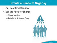 Create a Sense of Urgency: Get people's attention! Sell the need for change: Share stories, Build the Business Case.