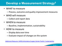 Develop a Measurement Strategy: WHAT to measure Process, outcome and quality improvement measures WHO will measure Collect and report data WHEN to measure Baseline, implementation, sustainability HOW to measure Display data over time Evaluate impact of changes on the system.