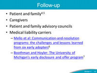 Follow-up. Patient and family. Caregivers. Patient and family advisory councils. Medical liability carriers - Mello et al: Communication-and-resolution programs: the challenges and lessons learned from six early adopters. Boothman and Hoyler: The University of Michigan's early disclosure and offer program.