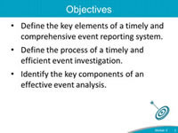 Objectives. Define the key elements of a timely and comprehensive event reporting system. Define the process of a timely and efficient event investigation. Identify the key components of an effective event analysis.