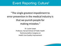Event Reporting Culture. The single greatest impediment to error prevention in the medical industry is that we punish people for making mistakes. Dr. Lucian Leape Professor, Harvard School of Public Health Testimony before Congress on Health Care Quality Improvement