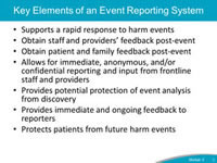 Key Elements of an Event Reporting System. Supports a rapid response to harm events. Obtain staff and providers' feedback post-event. Obtain patient and family feedback post-event. Allows for immediate, anonymous, and/or confidential reporting and input from frontline staff and providers. Provides potential protection of event analysis from discovery. Provides immediate and ongoing feedback to reporters. Protects patients from future harm events.